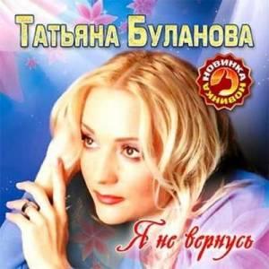 Скачать бесплатно Татьяна Буланова - Я не вернусь (2010)